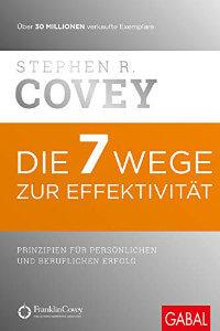 Die 7 Wege zur Effektivität- Prinzipien für persönlichen und beruflichen Erfolg (Dein Erfolg)