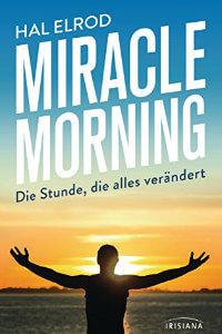 Miracle Morning- Die Stunde, die alles verändert. Steh auf und nimm dein Leben in die Hand
