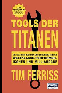 Tools der Titanen- Die Taktiken, Routinen und Gewohnheiten der Weltklasse-Performer, Ikonen und Milliardäre